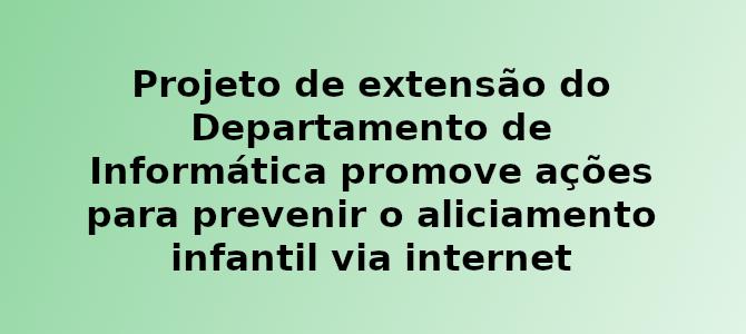 Projeto de extensão do Departamento de Informática promove ações para prevenir o aliciamento infantil na internet