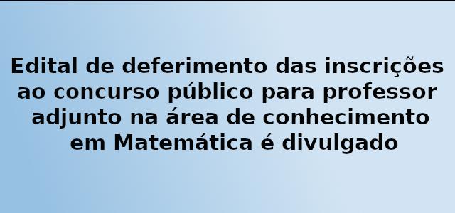 Edital de deferimento das inscrições ao concurso público para professor adjunto na área de conhecimento em Matemática é divulgado